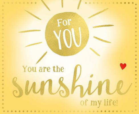 For you You are the sunshine of...