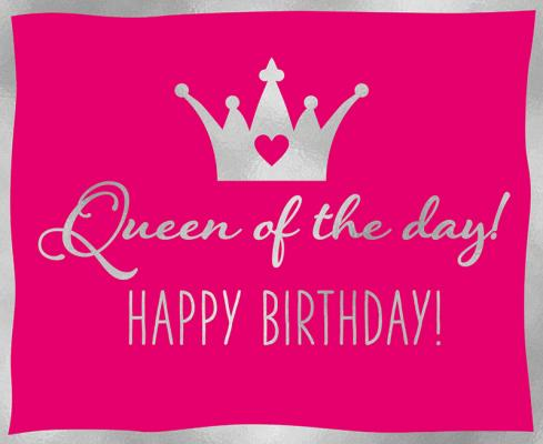 Queen of the day! Happy Birthday!